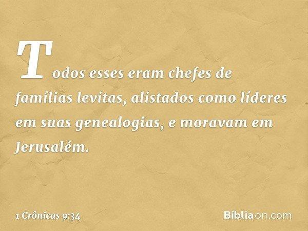 Todos esses eram chefes de famílias levitas, alistados como líderes em suas genealogias, e moravam em Jerusalém. -- 1 Crônicas 9:34