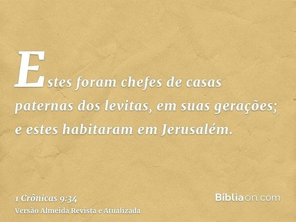 Estes foram chefes de casas paternas dos levitas, em suas gerações; e estes habitaram em Jerusalém.