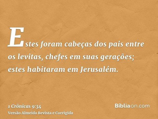 Estes foram cabeças dos pais entre os levitas, chefes em suas gerações; estes habitaram em Jerusalém.