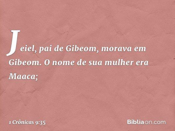 Jeiel, pai de Gibeom, morava em Gibeom. O nome de sua mulher era Maaca; -- 1 Crônicas 9:35