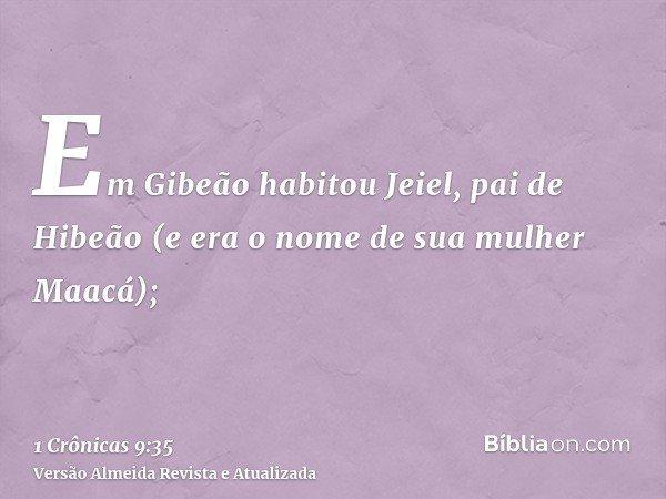 Em Gibeão habitou Jeiel, pai de Hibeão (e era o nome de sua mulher Maacá);