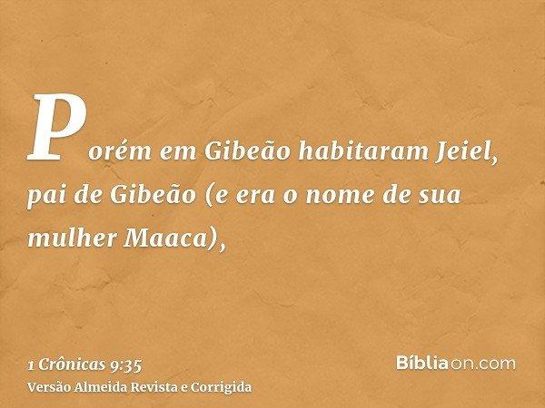 Porém em Gibeão habitaram Jeiel, pai de Gibeão (e era o nome de sua mulher Maaca),