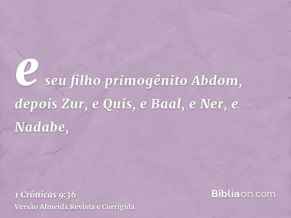 e seu filho primogênito Abdom, depois Zur, e Quis, e Baal, e Ner, e Nadabe,