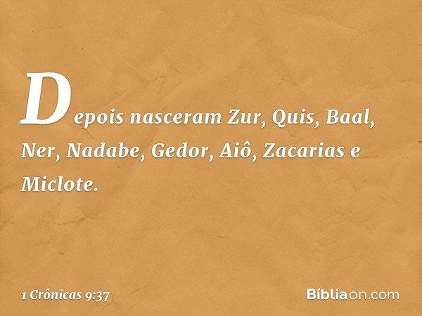 Depois nasceram Zur, Quis, Baal, Ner, Nadabe, Gedor, Aiô, Zacarias e Miclote. -- 1 Crônicas 9:37