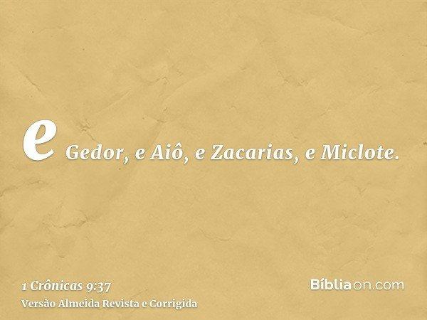 e Gedor, e Aiô, e Zacarias, e Miclote.