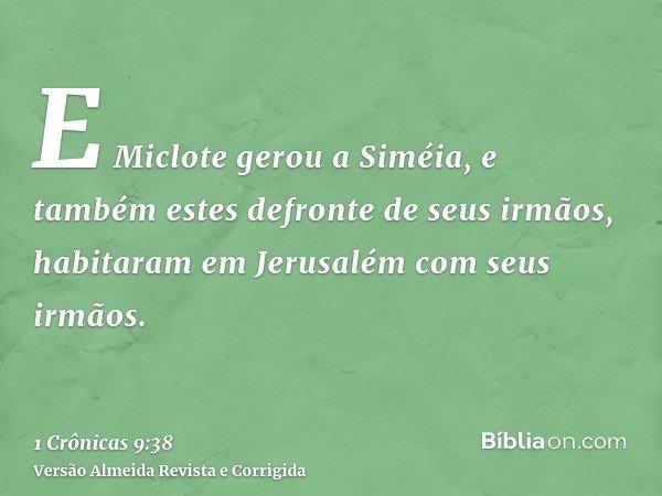 E Miclote gerou a Siméia, e também estes defronte de seus irmãos, habitaram em Jerusalém com seus irmãos.