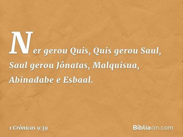 Ner gerou Quis, Quis gerou Saul, Saul gerou Jônatas, Malquisua, Abinadabe e Esbaal. -- 1 Crônicas 9:39