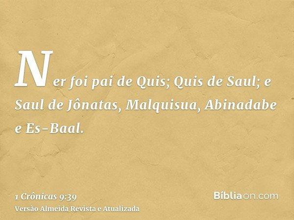 Ner foi pai de Quis; Quis de Saul; e Saul de Jônatas, Malquisua, Abinadabe e Es-Baal.