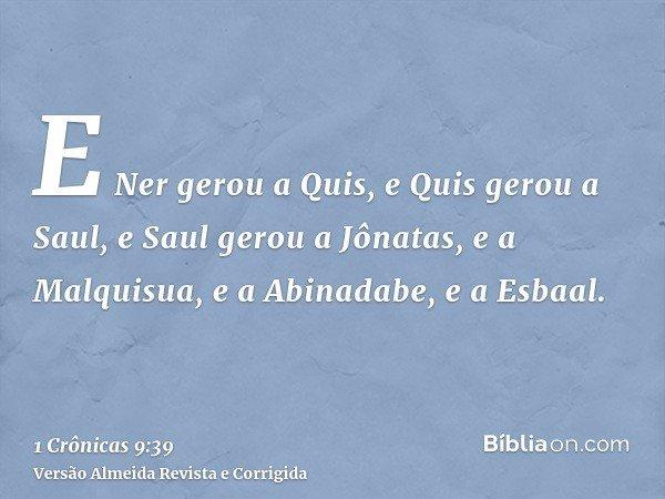 E Ner gerou a Quis, e Quis gerou a Saul, e Saul gerou a Jônatas, e a Malquisua, e a Abinadabe, e a Esbaal.