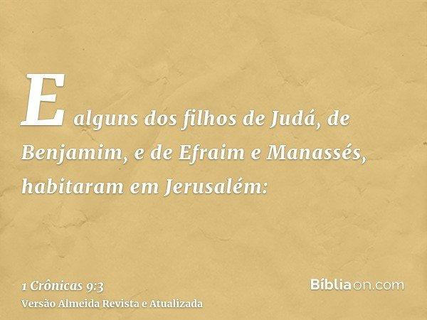 E alguns dos filhos de Judá, de Benjamim, e de Efraim e Manassés, habitaram em Jerusalém: