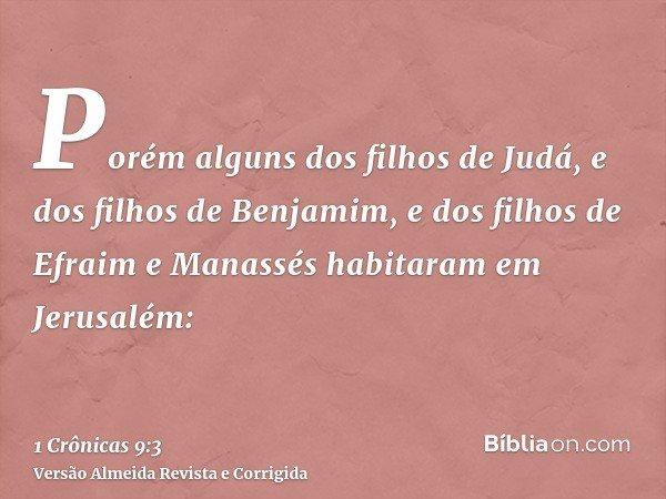 Porém alguns dos filhos de Judá, e dos filhos de Benjamim, e dos filhos de Efraim e Manassés habitaram em Jerusalém: