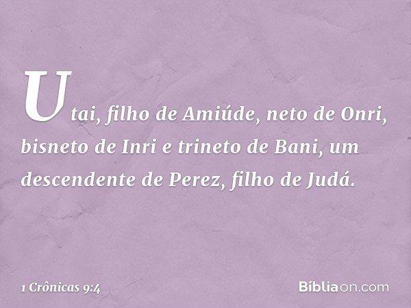 Utai, filho de Amiúde, neto de Onri, bisneto de Inri e trineto de Bani, um descendente de Perez, filho de Judá. -- 1 Crônicas 9:4