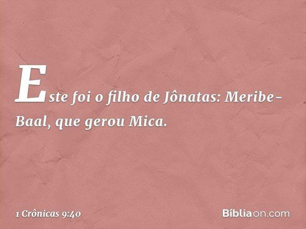 Este foi o filho de Jônatas: Meribe-Baal, que gerou Mica. -- 1 Crônicas 9:40