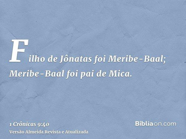 Filho de Jônatas foi Meribe-Baal; Meribe-Baal foi pai de Mica.