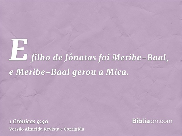 E filho de Jônatas foi Meribe-Baal, e Meribe-Baal gerou a Mica.