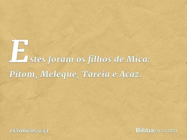 Estes foram os filhos de Mica: Pitom, Meleque, Tareia e Acaz. -- 1 Crônicas 9:41