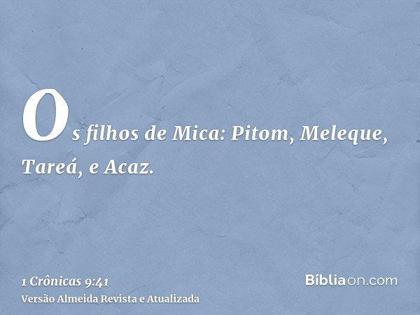 Os filhos de Mica: Pitom, Meleque, Tareá, e Acaz.