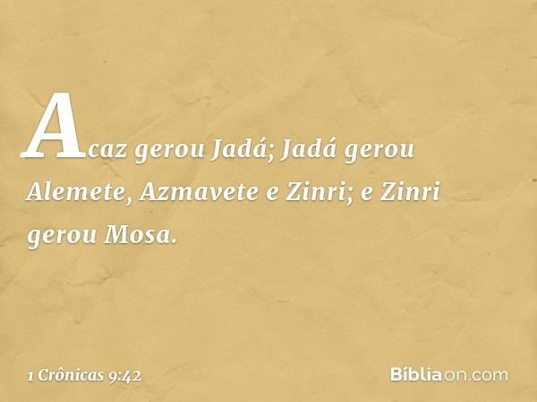 Acaz gerou Jadá; Jadá gerou Alemete, Azmavete e Zinri; e Zinri gerou Mosa. -- 1 Crônicas 9:42