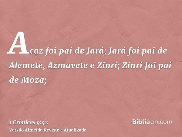 Acaz foi pai de Jará; Jará foi pai de Alemete, Azmavete e Zinri; Zinri foi pai de Moza;