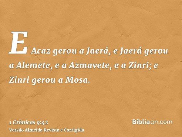E Acaz gerou a Jaerá, e Jaerá gerou a Alemete, e a Azmavete, e a Zinri; e Zinri gerou a Mosa.