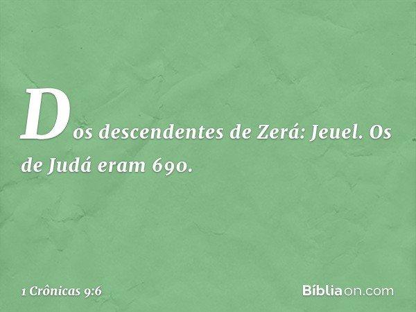 Dos descendentes de Zerá: Jeuel. Os de Judá eram 690. -- 1 Crônicas 9:6