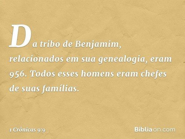 Da tribo de Benjamim, relacionados em sua genealogia, eram 956. Todos esses homens eram chefes de suas famílias. -- 1 Crônicas 9:9