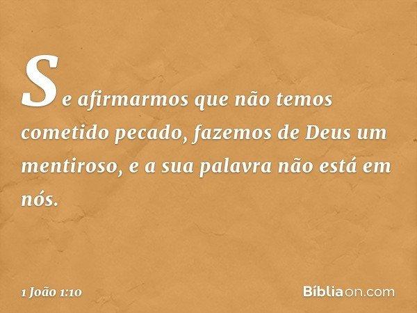 Se afirmarmos que não temos cometido pecado, fazemos de Deus um mentiroso, e a sua palavra não está em nós. -- 1 João 1:10