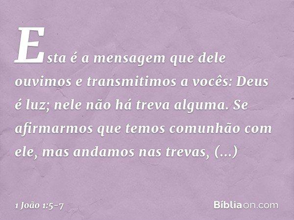 Esta é a mensagem que dele ouvimos e transmitimos a vocês: Deus é luz; nele não há treva alguma. Se afirmarmos que temos comunhão com ele, mas andamos nas treva