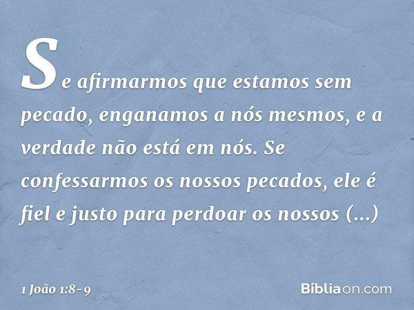 Se afirmarmos que estamos sem pecado, enganamos a nós mesmos, e a verdade não está em nós. Se confessarmos os nossos pecados, ele é fiel e justo para perdoar os