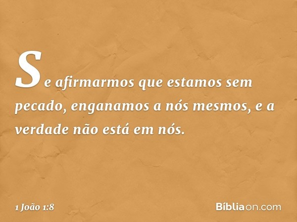 Se afirmarmos que estamos sem pecado, enganamos a nós mesmos, e a verdade não está em nós. -- 1 João 1:8