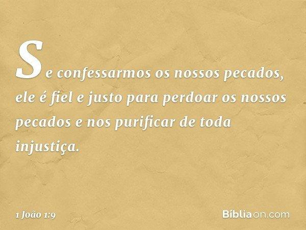 Se confessarmos os nossos pecados, ele é fiel e justo para perdoar os nossos pecados e nos purificar de toda injustiça. -- 1 João 1:9