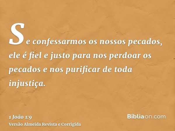 Se confessarmos os nossos pecados, ele é fiel e justo para nos perdoar os pecados e nos purificar de toda injustiça.