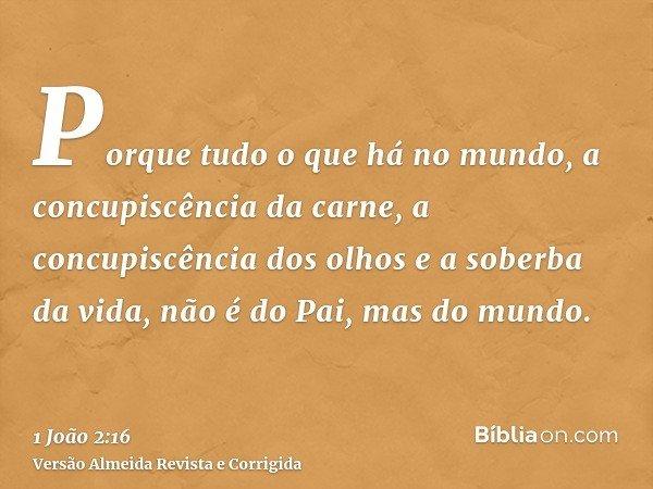 Porque tudo o que há no mundo, a concupiscência da carne, a concupiscência dos olhos e a soberba da vida, não é do Pai, mas do mundo.