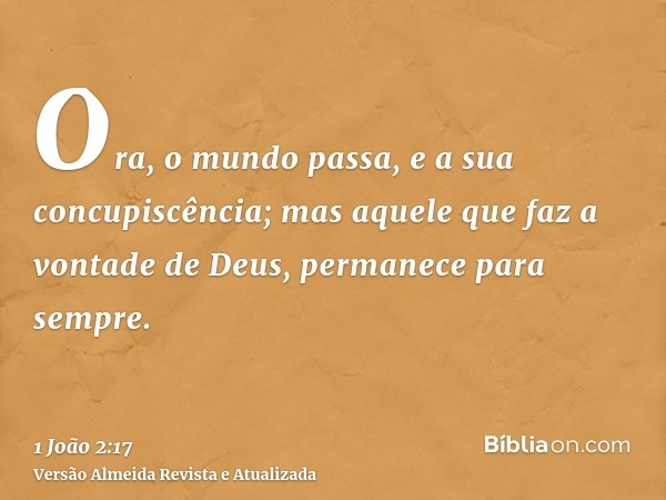 Ora, o mundo passa, e a sua concupiscência; mas aquele que faz a vontade de Deus, permanece para sempre.
