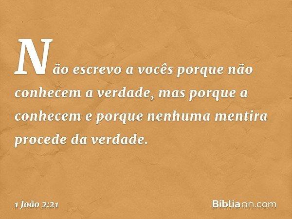 Não escrevo a vocês porque não conhecem a verdade, mas porque a conhecem e porque nenhuma mentira procede da verdade. -- 1 João 2:21