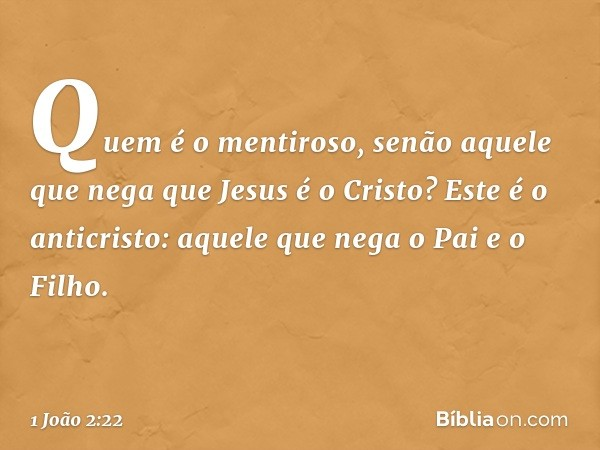 Quem é o mentiroso, senão aquele que nega que Jesus é o Cristo? Este é o anticristo: aquele que nega o Pai e o Filho. -- 1 João 2:22