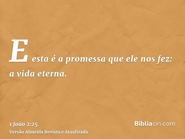 E esta é a promessa que ele nos fez: a vida eterna.