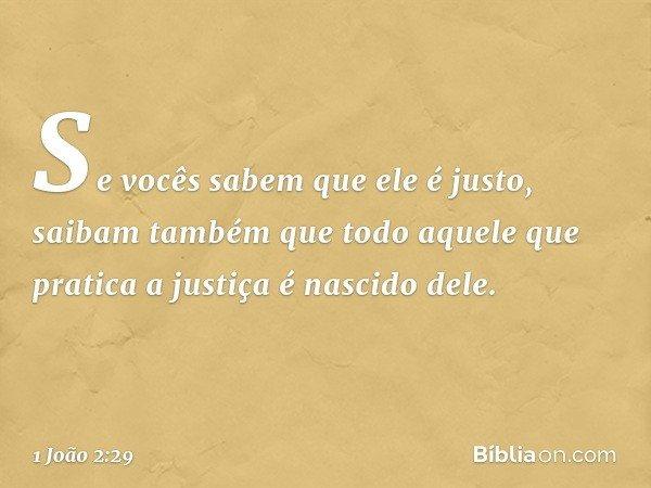 Se vocês sabem que ele é justo, saibam também que todo aquele que pratica a justiça é nascido dele. -- 1 João 2:29