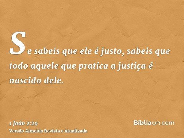Se sabeis que ele é justo, sabeis que todo aquele que pratica a justiça é nascido dele.