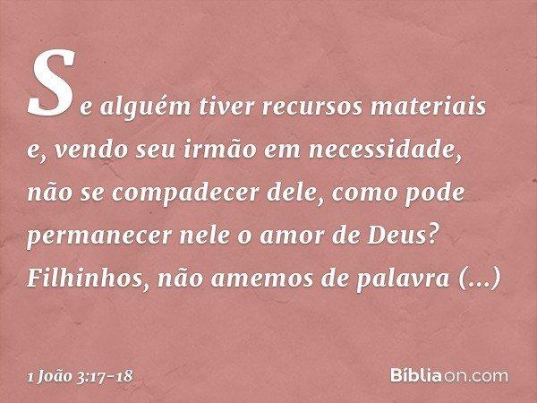 Se alguém tiver recursos materiais e, vendo seu irmão em necessidade, não se compadecer dele, como pode permanecer nele o amor de Deus? Filhinhos, não amemos de