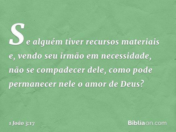 Se alguém tiver recursos materiais e, vendo seu irmão em necessidade, não se compadecer dele, como pode permanecer nele o amor de Deus? -- 1 João 3:17