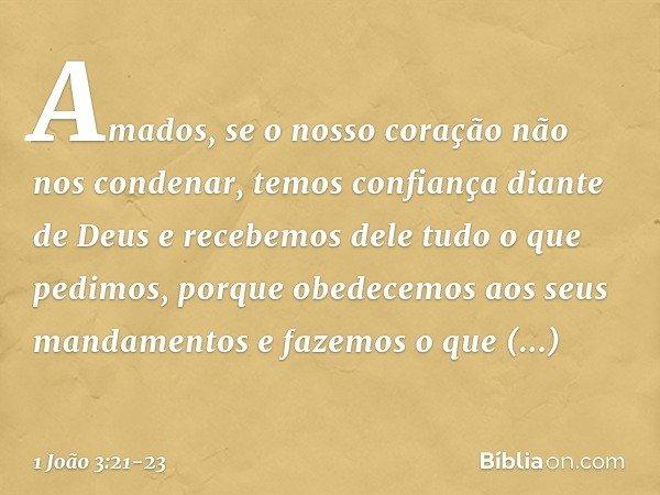 Amados, se o nosso coração não nos condenar, temos confiança diante de Deus e recebemos dele tudo o que pedimos, porque obedecemos aos seus mandamentos e fazemo