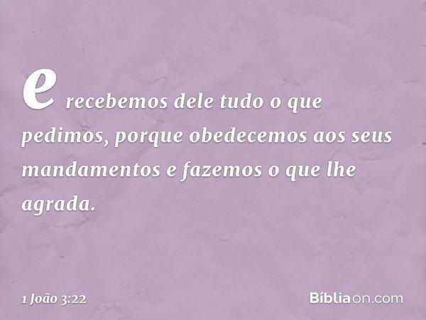 e recebemos dele tudo o que pedimos, porque obedecemos aos seus mandamentos e fazemos o que lhe agrada. -- 1 João 3:22