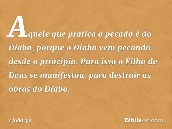 Aquele que pratica o pecado é do Diabo, porque o Diabo vem pecando desde o princípio. Para isso o Filho de Deus se manifestou: para destruir as obras do Diabo.