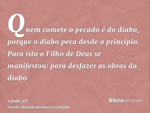 Quem comete o pecado é do diabo, porque o diabo peca desde o princípio. Para isto o Filho de Deus se manifestou: para desfazer as obras do diabo.