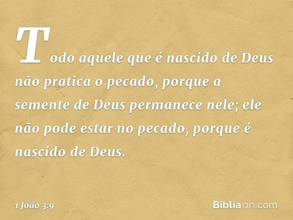 Todo aquele que é nascido de Deus não pratica o pecado, porque a semente de Deus permanece nele; ele não pode estar no pecado, porque é nascido de Deus. -- 1 Jo