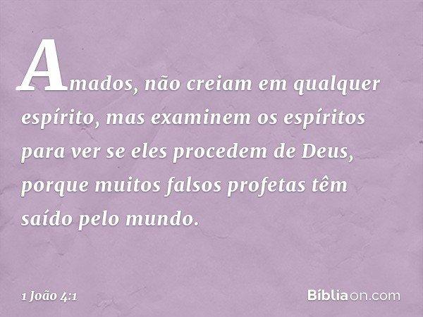 Amados, não creiam em qualquer espírito, mas examinem os espíritos para ver se eles procedem de Deus, porque muitos falsos profetas têm saído pelo mundo. -- 1 J