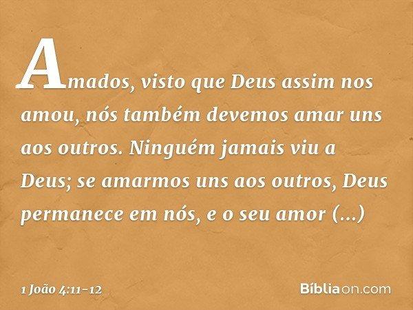 Amados, visto que Deus assim nos amou, nós também devemos amar uns aos outros. Ninguém jamais viu a Deus; se amarmos uns aos outros, Deus permanece em nós, e o