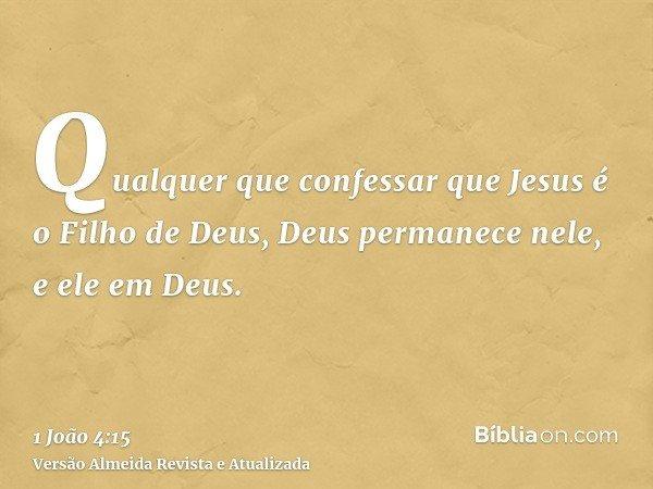 Qualquer que confessar que Jesus é o Filho de Deus, Deus permanece nele, e ele em Deus.