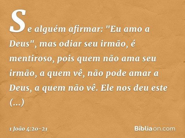 """Se alguém afirmar: """"Eu amo a Deus"""", mas odiar seu irmão, é mentiroso, pois quem não ama seu irmão, a quem vê, não pode amar a Deus, a quem não vê. Ele nos deu e"""